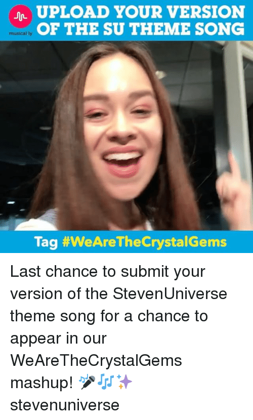 Memes, Mashup, and 🤖: UPLOAD YOUR VERSION  OF THE SU THEME SONG  musically  Tag #WeAre TheCrystalGems Last chance to submit your version of the StevenUniverse theme song for a chance to appear in our WeAreTheCrystalGems mashup! 🎤🎶✨ stevenuniverse