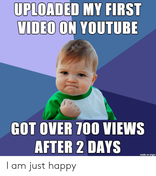 youtube.com, Happy, and Imgur: UPLOADED MY FIRST  VIDEO ON YOUTUBE  GOT OVER 700 VIEWS  AFTER 2 DAYS  made on imgur I am just happy
