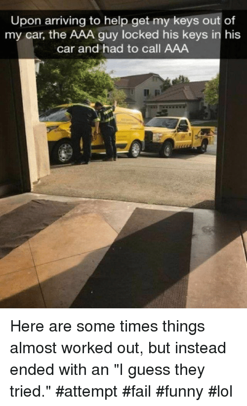 """aaa: Upon arriving to help get my keys out of  my car, the AAA guy locked his keys in his  car and had to call AAA Here are some times things almost worked out, but instead ended with an """"I guess they tried."""" #attempt #fail #funny #lol"""