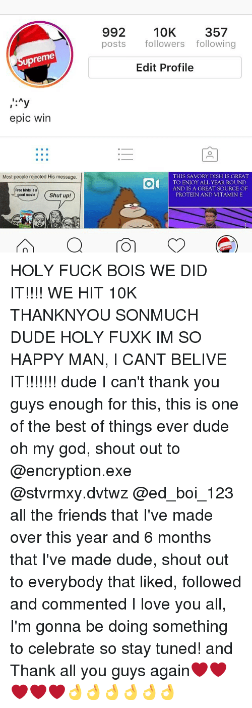 Epic Winning: upreme  I. A  epic Win  Most people rejected His message.  Free birds is a  Shut up!  movie  992 10K  357  posts  followers following  Edit Profile  THIS SAVORY DISH IS GREAT  OI  TO ENJOY ALL YEAR ROUND  AND IS A GREAT SOURCE OF  PROTEIN AND VITAMIN E HOLY FUCK BOIS WE DID IT!!!! WE HIT 10K THANKNYOU SONMUCH DUDE HOLY FUXK IM SO HAPPY MAN, I CANT BELIVE IT!!!!!!! dude I can't thank you guys enough for this, this is one of the best of things ever dude oh my god, shout out to @encryption.exe @stvrmxy.dvtwz @ed_boi_123 all the friends that I've made over this year and 6 months that I've made dude, shout out to everybody that liked, followed and commented I love you all, I'm gonna be doing something to celebrate so stay tuned! and Thank all you guys again❤️❤️❤️❤️❤️👌👌👌👌👌👌