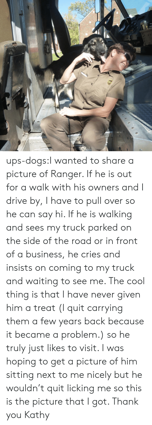 Dogs, Drive By, and Target: ups-dogs:I wanted to share a picture of Ranger. If he is out for a walk with his owners and I drive by, I have to pull over so he can say hi. If he is walking and sees my truck parked on the side of the road or in front of a business, he cries and insists on coming to my truck and waiting to see me. The cool thing is that I have never given him a treat (I quit carrying them a few years back because it became a problem.) so he truly just likes to visit. I was hoping to get a picture of him sitting next to me nicely but he wouldn't quit licking me so this is the picture that I got. Thank you Kathy