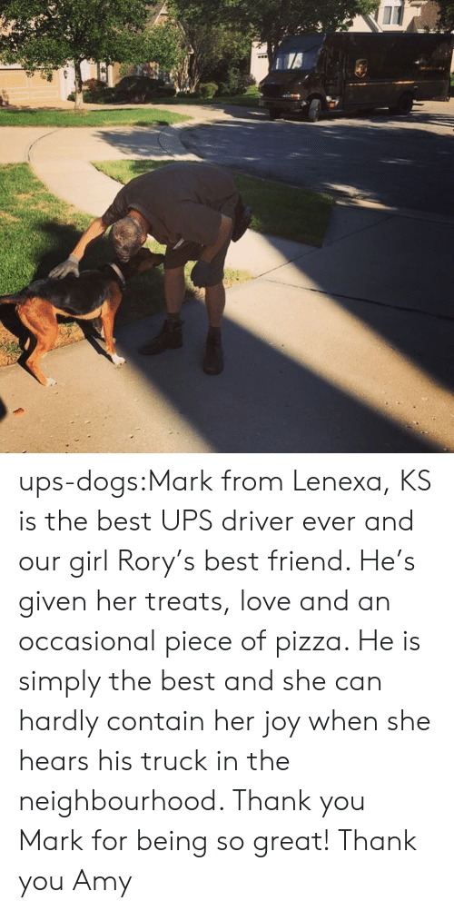 Occasional: ups-dogs:Mark from Lenexa, KS is the best UPS driver ever and our girl Rory's best friend. He's given her treats, love and an occasional piece of pizza. He is simply the best and she can hardly contain her joy when she hears his truck in the neighbourhood. Thank you Mark for being so great! Thank you Amy