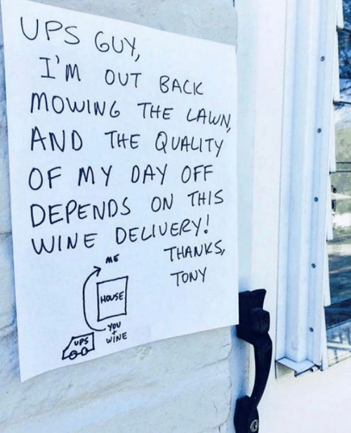 Dank, Ups, and Wine: UPS GUY  T'm oUT BACK  MOWING THE LAWN  AND THE QUAUTY  OF MY DAY OFF  DEPENDS ON THIS  WINE DELIVERY!  THANKS  ME  TONY  HOUSE  You  WINE  UPS  Loo