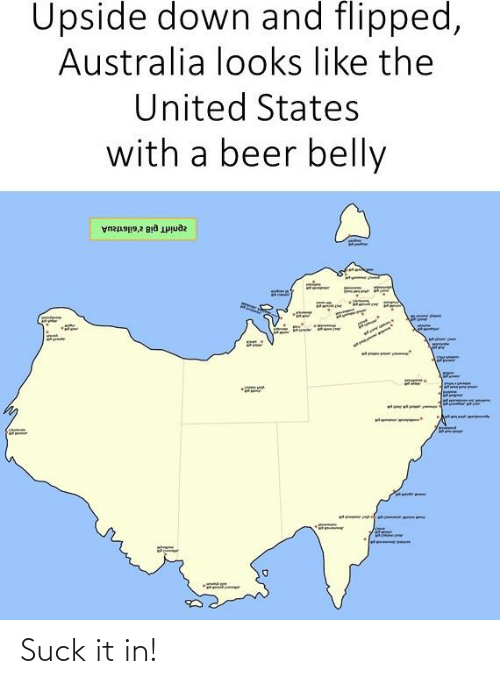 pia: Upside down and flipped,  Australia looks like the  United States  with a beer belly  zpnirdT pia z'sileitzUA  सो  aamietart Suck it in!
