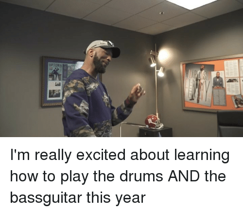 Memes, How To, and 🤖: UPTOWN I'm really excited about learning how to play the drums AND the bassguitar this year