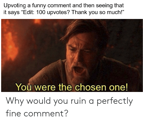 """Funny, Thank You, and Dank Memes: Upvoting a funny comment and then seeing that  it says """"Edit: 100 upvotes? Thank you so much!""""  You were the chosen one! Why would you ruin a perfectly fine comment?"""
