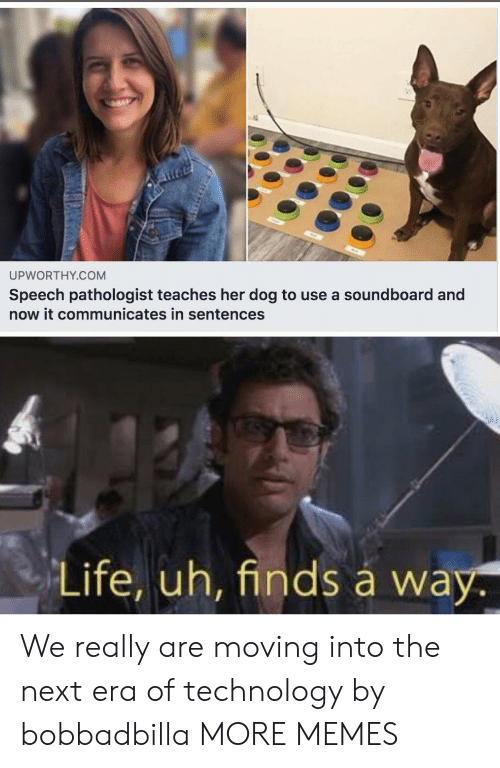 soundboard: UPWORTHY.COM  Speech pathologist teaches her dog to use a soundboard and  now it communicates in sentences  Life, uh, finds á way. We really are moving into the next era of technology by bobbadbilla MORE MEMES