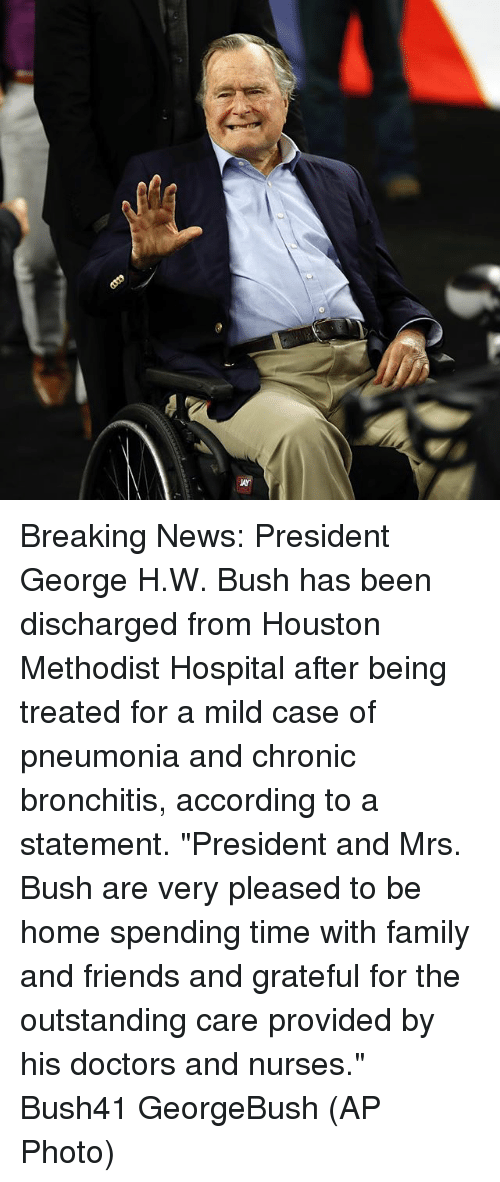 "George H. W. Bush: ur Breaking News: President George H.W. Bush has been discharged from Houston Methodist Hospital after being treated for a mild case of pneumonia and chronic bronchitis, according to a statement. ""President and Mrs. Bush are very pleased to be home spending time with family and friends and grateful for the outstanding care provided by his doctors and nurses."" Bush41 GeorgeBush (AP Photo)"