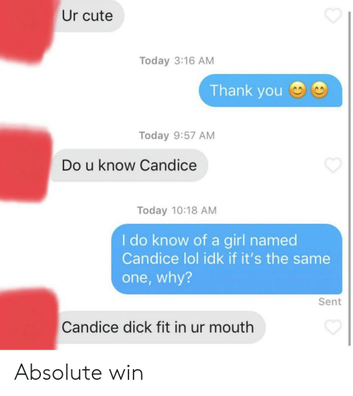 Cute, Lol, and Thank You: Ur cute  Today 3:16 AM  Thank you  Today 9:57 AM  Do u know Candice  Today 10:18 AM  I do know of a girl named  Candice lol idk if it's the same  one,why?  Sent  Candice dick fit in ur mouth Absolute win