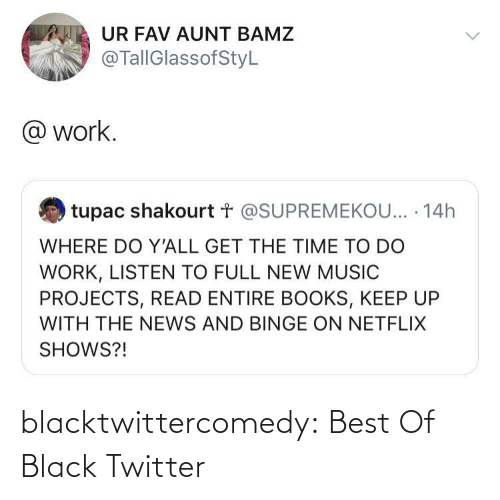 The News: UR FAV AUNT BAMZ  @TallGlassofStyL  @ work.  tupac shakourt t @SUPREMEKOU... · 14h  WHERE DO Y'ALL GET THE TIME TO DO  WORK, LISTEN TO FULL NEW MUSIC  PROJECTS, READ ENTIRE BOOKS, KEEP UP  WITH THE NEWS AND BINGE ON NETFLIX  SHOWS?! blacktwittercomedy:  Best Of Black Twitter