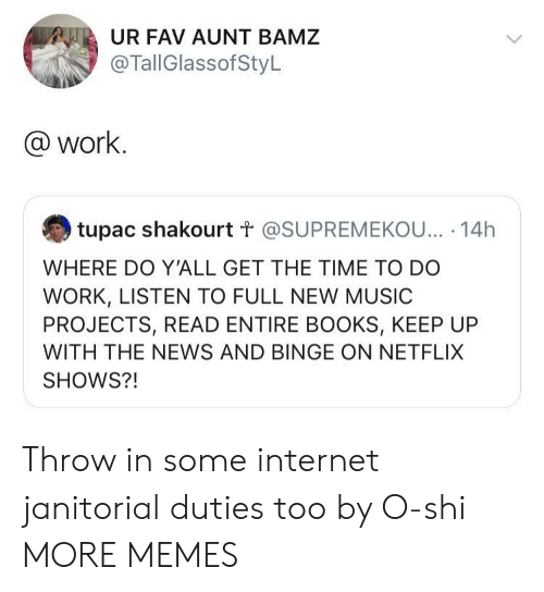 binge: UR FAV AUNT BAMZ  @TallGlassofStyL  @work.  tupac shakourt t @SUPREMEKOU... 14h  WHERE DO Y'ALL GET THE TIME TO DO  WORK, LISTEN TO FULL NEW MUSIC  PROJECTS, READ ENTIRE BOOKS, KEEP UP  WITH THE NEWS AND BINGE ON NETFLIX  SHOWS?! Throw in some internet janitorial duties too by O-shi MORE MEMES