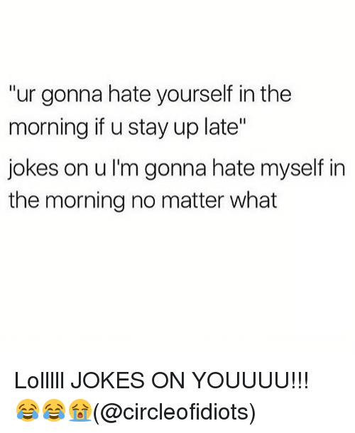 "Memes, Jokes, and 🤖: ""ur gonna hate yourself in the  morning if u stay up late""  jokes on u I'm gonna hate myself in  the morning no matter what Lolllll JOKES ON YOUUUU!!! 😂😂😭(@circleofidiots)"