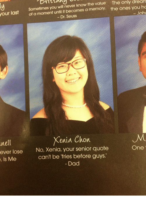 Dad, Dr. Seuss, and Never: ur last Sometimes you will never know the value The only dream  of a moment until it becomes a memory. the ones you ho  - Dr. Seuss  loh  Xenia Chon  nell  ever lose  , Is Me  No, Xenia, your senior quote  cant be fries before guys.  Dad  One