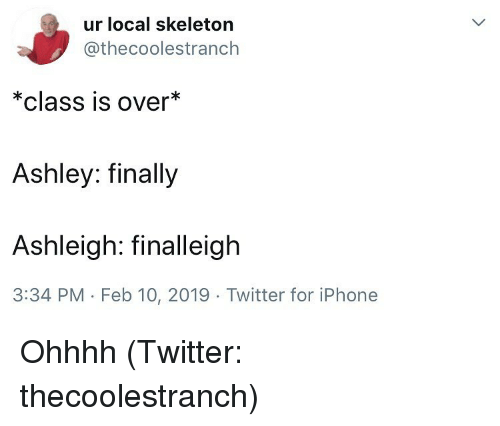 Ohhhh: ur local skeleton  @thecoolestranch  *class is over*  Ashley: finally  Ashleigh: finalleigh  3:34 PM - Feb 10, 2019 Twitter for iPhone Ohhhh (Twitter: thecoolestranch)