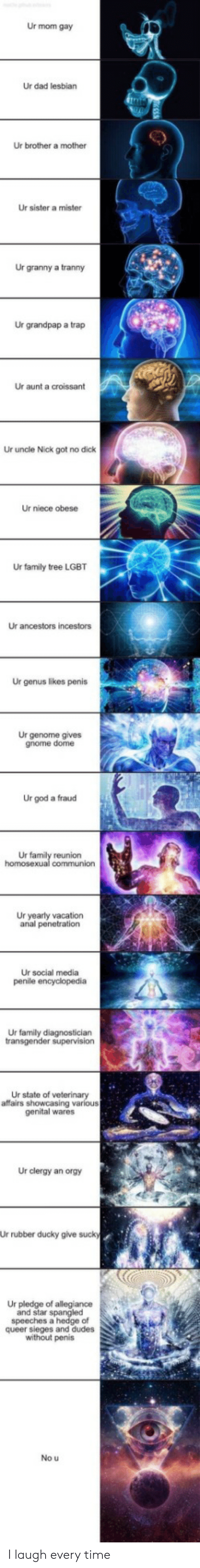 transgender: Ur mom gay  Ur dad lesbian  Ur brother a mother  Ur sister a mister  Ur granny a tranny  Ur grandpap a trap  Ur aunt a croissant  Ur uncle Nick got no dick  Ur niece obese  Ur family tree LGBT  Ur ancestors incestors  Ur genus likes penis  Ur genome gives  gnome dome  Ur god a fraud  Ur family reunion  homosexual communion  Ur yearly vacation  anal penetration  Ur social media  penile encyclopedia  Ur family diagnostician  transgender supervision  Ur state of veterinary  affairs showcasing various  genital wares  Ur clergy an orgy  Ur rubber ducky give sucky  Ur pledge of allegiance  and star spangled  speeches a hedge of  queer sieges and dudes  without penis  No u I laugh every time