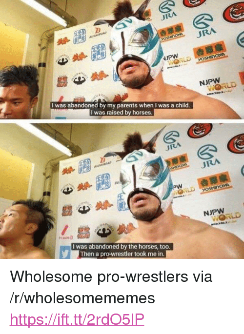 """wrestlers: URA  I was abandoned by my parents when I was a child  I was raised by horses  URA  NJPW  I was abandoned by the horses, too  Then a pro-wrestler took me in <p>Wholesome pro-wrestlers via /r/wholesomememes <a href=""""https://ift.tt/2rdO5lP"""">https://ift.tt/2rdO5lP</a></p>"""