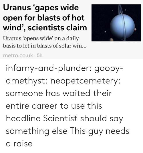 Of Hot: Uranus gapes wide  open for blasts of hot  wind', scientists claim  Uranus 'opens wide' on a daily  basis to let in blasts of solar win..  metro.co.uk 5h infamy-and-plunder:  goopy-amethyst:  neopetcemetery: someone has waited their entire career to use this headline  Scientist should say something else   This guy needs a raise