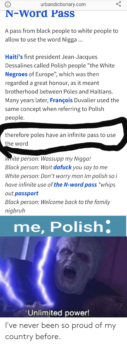 """Polish People: urbandictionary.com  N-Word Pass  A pass from black people to white people to  allow to use the word Nigga...  Haiti's first president Jean-Jacques  Dessalines called Polish people """"the White  Negroes of Europe"""", which was then  regarded a great honour, as it meant  brotherhood between Poles and Haitians.  Many years later, François Duvalier used the  same concept when referring to Polish  people.  therefore poles have an infinite pass to use  the word  Dnite person: Wassupp my Nigga!  Black person: Wait dafuck you say to me  White person: Don't worry man Im polish so i  have infinite use of the N-word pass *whips  out passport  Black person: Welcome back to the family  nigbruh  me,Polish  Unlimited power!  V I've never been so proud of my country before."""