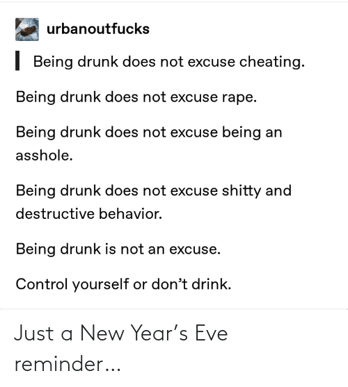Just A: urbanoutfucks  | Being drunk does not excuse cheating.  Being drunk does not excuse rape.  Being drunk does not excuse being an  asshole.  Being drunk does not excuse shitty and  destructive behavior.  Being drunk is not an excuse.  Control yourself or don't drink. Just a New Year's Eve reminder…