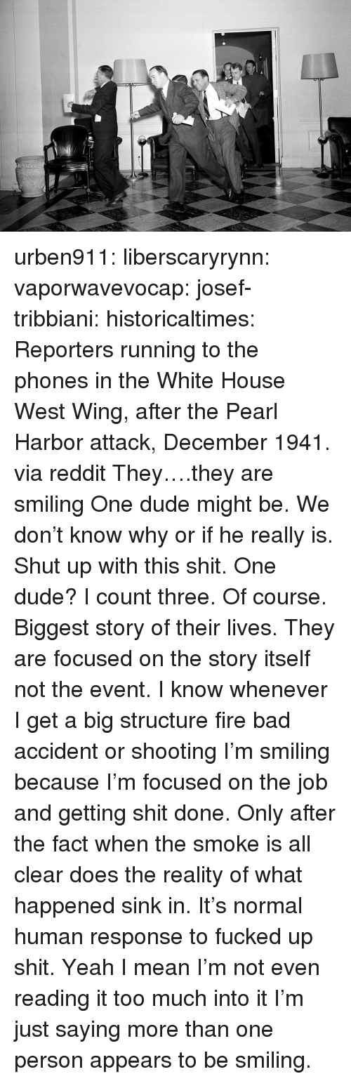 Bad, Dude, and Fire: urben911:  liberscaryrynn:  vaporwavevocap:  josef-tribbiani:  historicaltimes:   Reporters running to the phones in the White House West Wing, after the Pearl Harbor attack, December 1941. via reddit   They….they are smiling  One dude might be. We don't know why or if he really is. Shut up with this shit.  One dude? I count three.  Of course. Biggest story of their lives. They are focused on the story itself not the event. I know whenever I get a big structure fire bad accident or shooting I'm smiling because I'm focused on the job and getting shit done. Only after the fact when the smoke is all clear does the reality of what happened sink in. It's normal human response to fucked up shit.  Yeah I mean I'm not even reading it too much into it I'm just saying more than one person appears to be smiling.