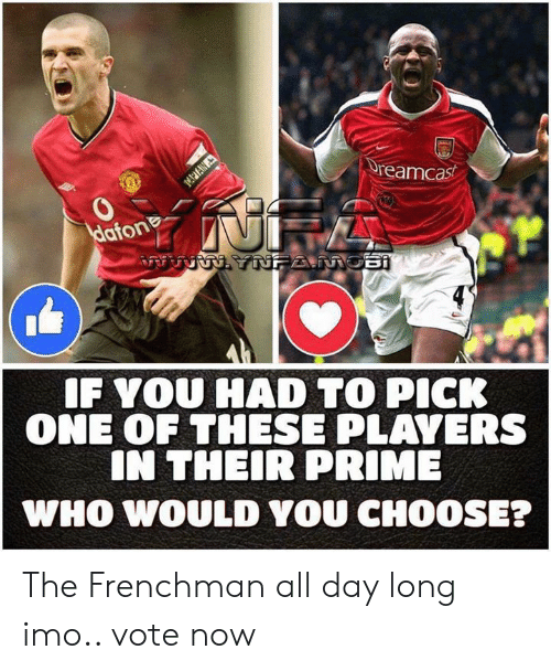 Memes, 🤖, and Imo: Ureamcast  0  Haton  F YOU HAD TO PICK  ONE OF THESE PLAVERS  IN THEIR PRIME  WHO WOULD YOU CHOOSE? The Frenchman all day long imo..  vote now