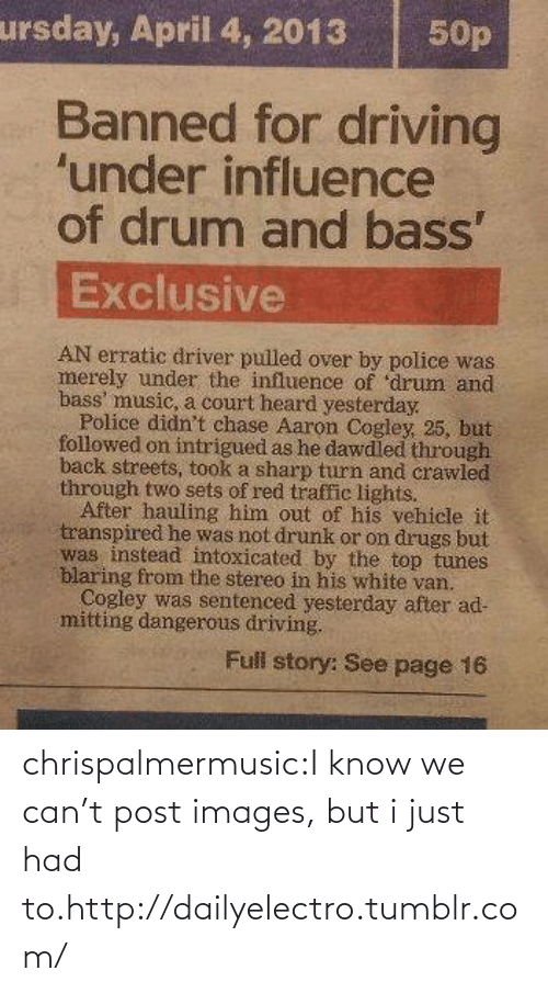 tunes: ursday, April 4, 2013  50p  Banned for driving  'under influence  of drum and bass'  Exclusive  AN erratic driver pulled over by police was  merely under the influence of 'drum and  bass' music, a court heard yesterday.  Police didn't chase Aaron Cogley, 25, but  followed on intrigued as he dawdled through  back streets, took a sharp turn and crawled  through two sets of red traffic lights.  After hauling him out of his vehicle it  transpired he was not drunk or on drugs but  was instead intoxicated by the top tunes  blaring from the stereo in his white van.  Cogley was sentenced yesterday after ad-  mitting dangerous driving.  Full story: See page 16 chrispalmermusic:I know we can't post images, but i just had to.http://dailyelectro.tumblr.com/