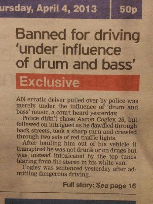 driver: ursday, April 4, 2013  50p  Banned for driving  'under influence  of drum and bass'  Exclusive  AN erratic driver pulled over by police was  merely under the influence of 'drum and  bass' music, a court heard yesterday.  Police didn't chase Aaron Cogley, 25, but  followed on intrigued as he dawdled through  back streets, took a sharp turn and crawled  through two sets of red traffic lights.  After hauling him out of his vehicle it  transpired he was not drunk or on drugs but  was instead intoxicated by the top tunes  blaring from the stereo in his white van.  Cogley was sentenced yesterday after ad-  mitting dangerous driving.  Full story: See page 16