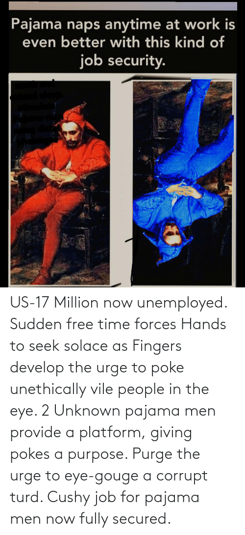Unemployed: US-17 Million now unemployed. Sudden free time forces Hands to seek solace as Fingers develop the urge to poke unethically vile people in the eye. 2 Unknown pajama men provide a platform, giving pokes a purpose. Purge the urge to eye-gouge a corrupt turd. Cushy job for pajama men now fully secured.