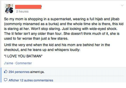 """burka: US 2 heures  So my mom is shopping in a supermarket, wearing a full hijab and jilbab  (commonly misnamed as a burka) and the whole time she is there, this kid  is staring at her. Won't stop staring. Just looking with wide-eyed shock.  The lil feller isn't any older than four. She doesn't think much of it, she is  used to far worse than just a few stares.  Until the very end when the kid and his mom are behind her in the  checkout, and he leans up and whispers loudly:  """"I LOVE YOU BATMAN""""  J'aime Commenter  294 personnes  aiment ca.  Affcher 12 autres commentaires"""