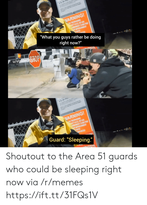 """Memes, Ted, and Sleeping: uS A  WARNING!  NO TRESPASSING  TY ILRS 207-00  NT$1000 FINE  MPRISOMENT  BOTH  """"What you guys rather be doing  right now?""""  OP  u/strider2525  US Air For  WARNING!  NO TRESPASSING  TY LRS 207-20  NT$1000 FINE  MPRISONMENT  BOTH  FORCED  Guard: """"Sleeping.""""  TED Shoutout to the Area 51 guards who could be sleeping right now via /r/memes https://ift.tt/31FQs1V"""