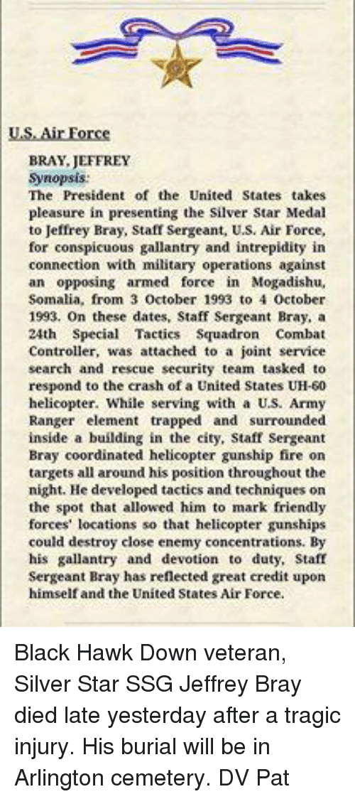 army ranger: US Air Force  BRAY JEFFREY  Synopsis:  The President of the United States takes  pleasure in presenting the Silver Star Medal  to Jeffrey Bray, Staff Sergeant, U.S. Air Force,  for conspicuous gallantry and intrepidity in  connection with military operations against  an opposing armed force in Mogadishu,  Somalia, from 3  October 1993 to 4 October  1993. On these dates, Staff Sergeant Bray, a  24th Special Tactics Squadron Combat  Controller, was attached to a joint service  search and rescue security team tasked to  respond to the crash of a United States UH-50  helicopter. While serving with a US. Army  Ranger element trapped and surrounded  inside a building in the city, Staff Sergeant  Bray coordinated helicopter gunship fire on  targets all around his position throughout the  night. He developed tactics and techniques on  the spot that allowed him to mark friendly  forces' locations so that helicopter gunships  could destroy close enemy concentrations. By  his gallantry and devotion to duty, Staff  Sergeant Bray has reflected great credit upon  himself and the United States Air Force. Black Hawk Down veteran, Silver Star  SSG Jeffrey Bray died late yesterday after a tragic injury. His burial will be in Arlington cemetery.  DV Pat