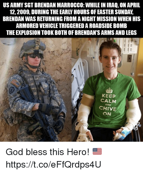 Easter, God, and Memes: US ARMY SGT BRENDAN MARROCCO: WHILE IN IRAQ, ON APRIL  12,2009, DURING THE EARLY HOURS OF EASTER SUNDAY,  BRENDAN WAS RETURNING FROM A NIGHT MISSION WHEN HIS  ARMORED VEHICLE TRIGGERED A ROADSIDE BOMB  THE EXPLOSION TOOK BOTH OF BRENDAN'S ARMS AND LEGS  KEEP  CALM  AND  CHIVE  ON God bless this Hero! 🇺🇸 https://t.co/eFfQrdps4U