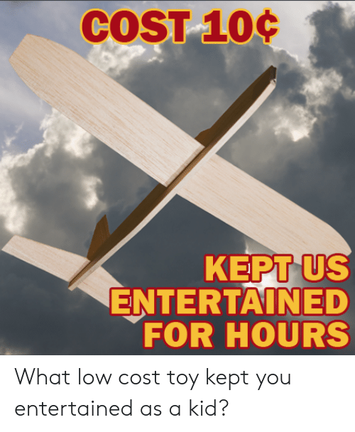 Entertained: US  ENTERTAINED  FOR HOURS  KEPT What low cost toy kept you entertained as a kid?