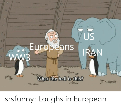 what-the-hell: US  Europeans  WW3  IRAN  What the hell is this? srsfunny:  Laughs in European