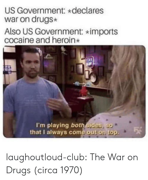 Club, Drugs, and Heroin: US Government: declares  war on drugs*  Also US Government: imports  cocaine and heroin  I'm playing both sides, so  that I always come out on top laughoutloud-club:  The War on Drugs (circa 1970)