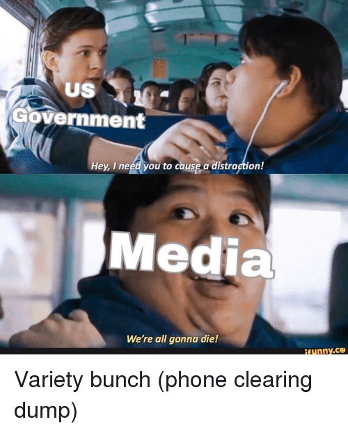 Phone, Government, and Media: US  Government  Hey, I need you to cause a distraction!  Media  We're all gonna die!  ifunny.ce Variety bunch (phone clearing dump)