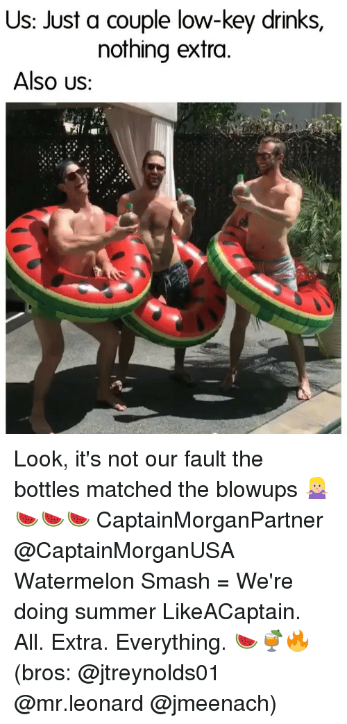 Low Key, Smashing, and Summer: Us: Just a couple low-key drinks,  nothing extra.  Also US Look, it's not our fault the bottles matched the blowups 🤷🏼♀️🍉🍉🍉 CaptainMorganPartner @CaptainMorganUSA Watermelon Smash = We're doing summer LikeACaptain. All. Extra. Everything. 🍉🍹🔥 (bros: @jtreynolds01 @mr.leonard @jmeenach)
