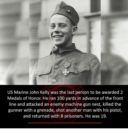 kelli: US Marine John Kelly was the last person to be awarded 2  Medals of Honor. He ran 100 yards in advance of the front  line and attacked an enemy machine gun nest, killed the  gunner with a grenade, shot another man with his pistol  and returned with 8 prisoners. He was 19