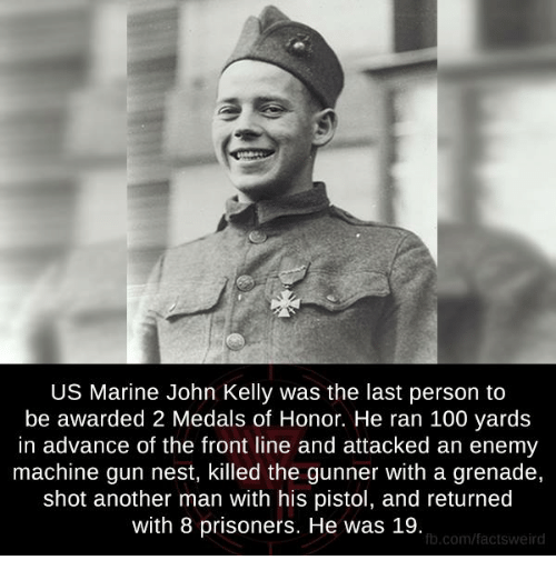 kelli: US Marine John Kelly was the last person to  be awarded 2 Medals of Honor. He ran 100 yards  in advance of the front line and attacked an enemy  machine gun nest, killed the gunner With a grenade,  shot another man with his pistol, and returned  with 8 prisoners. He was 19.  fb.com/facts Weird