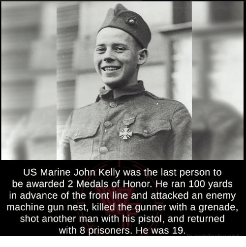 kelli: US Marine John Kelly was the last person to  be awarded 2 Medals of Honor. He ran 100 yards  in advance of the front line and attacked an enemy  machine gun nest, killed the gunner With a grenade,  shot another man with his pistol, and returned  with 8 prisoners. He was 19.