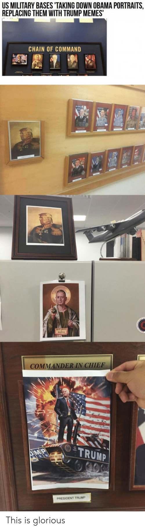 Commandment: US MILITARY BASES TAKING DOWN OBAMA PORTRAITS  REPLACING THEM WITH TRUMP MEMES  CHAIN OF COMMAND  MA  DER IN CHIEF  TRUMP  PRESIDENT TRUMP This is glorious