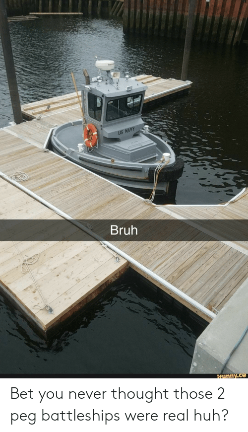 Bruh, Huh, and Navy: US NAVY  Bruh  ifunny.co Bet you never thought those 2 peg battleships were real huh?