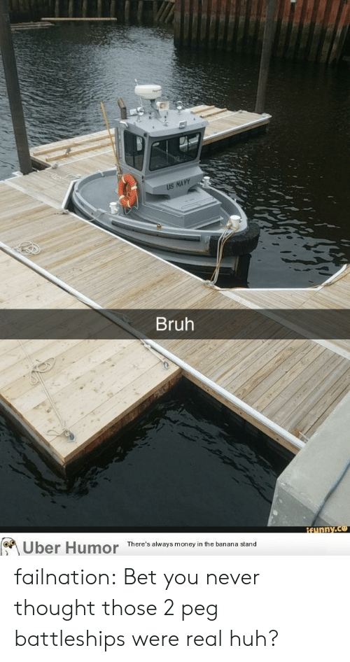 Bruh, Huh, and Money: US NAVY  Bruh  Uber Humor  REunny.co  There's always money in the banana stand failnation:  Bet you never thought those 2 peg battleships were real huh?