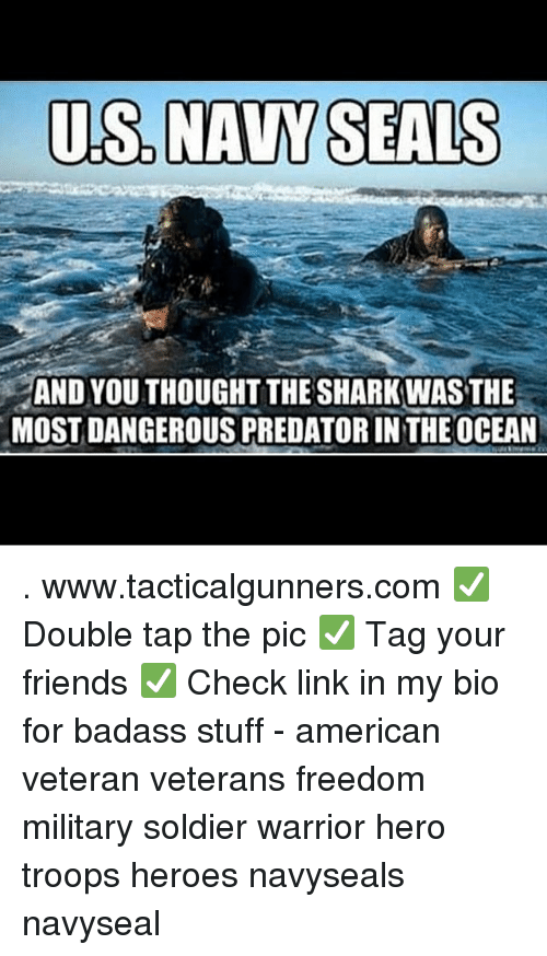 Friends, Memes, and Shark: US.NAVY SEALS  AND YOU THOUGHT THE SHARK WAS THE  MOSTDANGEROUS PREDATOR IN THEOCEAN . www.tacticalgunners.com ✅ Double tap the pic ✅ Tag your friends ✅ Check link in my bio for badass stuff - american veteran veterans freedom military soldier warrior hero troops heroes navyseals navyseal
