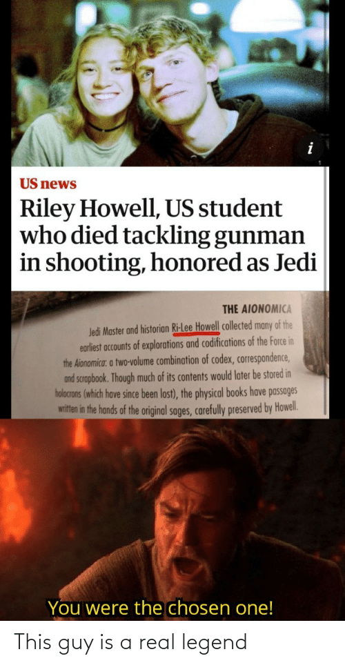 Accounts: US news  Riley Howell, US student  who died tackling gunman  in shooting, honored as Jedi  THE AIONOMICA  Jedi Master and historian Ri-Lee Howell collected many of the  earliest accounts of explorations and codifications of the Force in  the Aionomica: a two-volume combination of codex, correspondence,  and scrapbook. Though much of its contents would later be stored in  holocrons (which have since been lost), the physical books have passages  witten in the hands of the original sages, carefully preserved by Howel.  You were the chosen one! This guy is a real legend