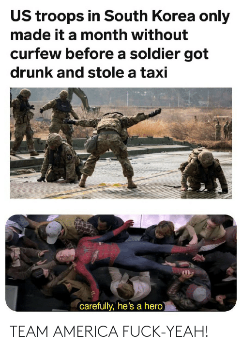 team america: US troops in South Korea only  made it a month without  curfew before a soldier got  drunk and stole a taxi  carefully, he's a hero) TEAM AMERICA FUCK-YEAH!