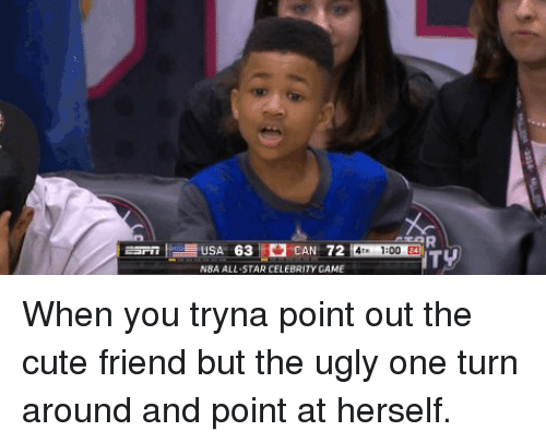 nba all stars: USA 63 CAN 72  NBA ALL STAR CELEBRITY GAME  1300 24 When you tryna point out the cute friend but the ugly one turn around and point at herself.