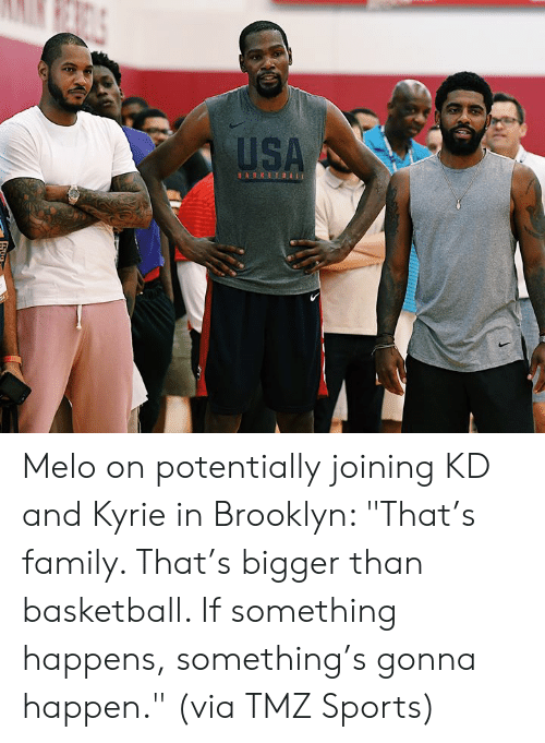 "Brooklyn: USA  BASKETBALL Melo on potentially joining KD and Kyrie in Brooklyn:   ""That's family. That's bigger than basketball. If something happens, something's gonna happen.""  (via TMZ Sports)"