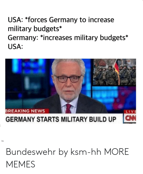 Dank, Memes, and News: USA: *forces Germany to increase  military budgets*  Germany: increases military budgets*  USA:  REAKING NEWS  LIV  GERMANY STARTS MILITARY BUILD UPN  ks Bundeswehr by ksm-hh MORE MEMES