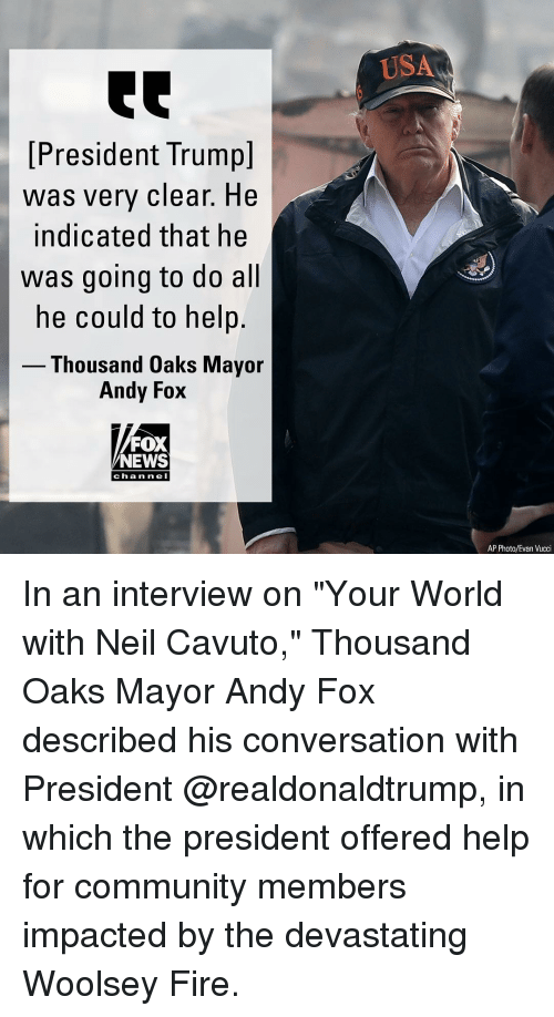 "Community, Fire, and Memes: USA  [President Trumpl  was very clear. He  indicated that he  was going to do all  he could to help.  Thousand Oaks Mayor  Andy Fox  FOX  NEWS  chan ne I  AP Photo/Evan Vucci In an interview on ""Your World with Neil Cavuto,"" Thousand Oaks Mayor Andy Fox described his conversation with President @realdonaldtrump, in which the president offered help for community members impacted by the devastating Woolsey Fire."